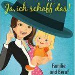 Ja, ich schaff' das!: Familie und Beruf unter einem Hut